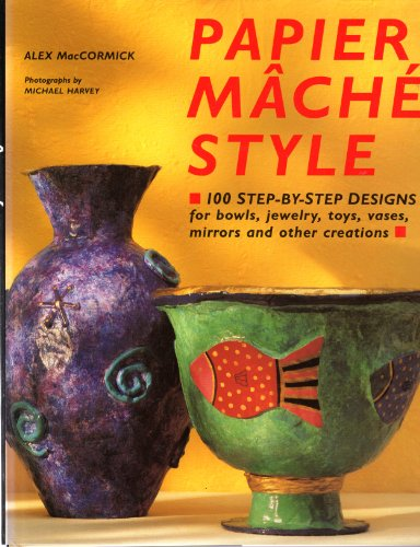 Papier Mache Style: One Hundred Step-By-Step Designs for Bowls, Jewelry, Toys, Vases, Mirrors and Other Creations