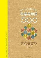 知らないと話せない、花業界用語500: 花店、市場、量販店、生産の現場ですぐに役立つ!