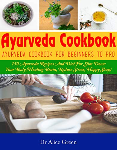 Ayurveda Cookbook: Ayurveda Cookbook For Beginners To Pro: 150 Ayurveda Recipes And Diet For Slim Down Your Body (Healing Brain, Reduce Stress, Happy Sleep) (English Edition)