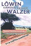 Löwen tanzen keinen Walzer: Meine Töchter in Afrika
