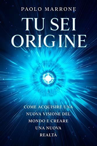 Tu Sei Origine: Come acquisire una nuova visione del mondo e creare una nuova realtà