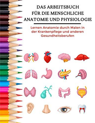 Das Arbeitsbuch für die menschliche Anatomie und Physiologie - Lernen Anatomie durch Malen in der Krankenpflege und anderen Gesundheitsberufen: ... und andere Gesundheitsberufe