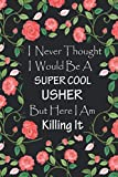 I Never Thought I Would Be A Supercool Usher - Journal & Notebook: Funny Usher gifts for wedding women men | Great for Appreciation, Thank You, ... Gag gifts for women, men, coworkers, friends