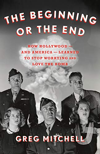 The Beginning Or The End How Hollywood And America Learned To Stop Worrying And Love The Bomb Ebook Mitchell Greg Kindle Store