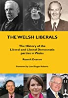 The Welsh Liberals: The History of the Liberal and Liberal Democrat parties in Wales