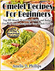 Omelet Recipes For Beginners: TOP 101 Mouth-Watering, Healthy and Budget Friendly Omelet Recipes for Your Whole Family with 30-Day Hand-Picked Meal Plan