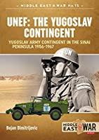Unef - the Yugoslav Contingent: The Yugoslav Army Contingent in the Sinai Peninsula 1956-1967 (Middle East at War)