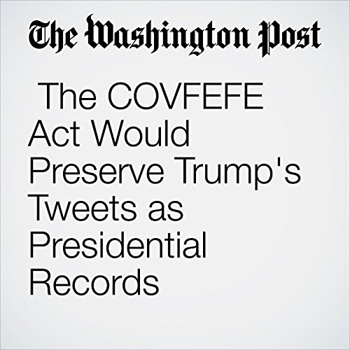The COVFEFE Act Would Preserve Trump's Tweets as Presidential Records copertina