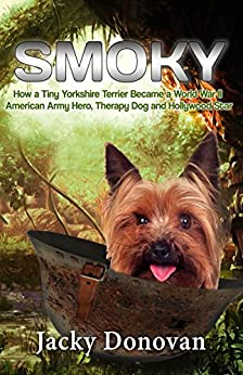 Smoky. How a Tiny Yorkshire Terrier Became a World War II American Army Hero, Therapy Dog and Hollywood Star: Based on a true story (Animal Heroes) by [Jacky Donovan]