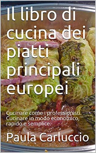 Il libro di cucina dei piatti principali europei: Cucinare come i professionisti. Cucinare in modo economico, rapido e semplice. (Italian Edition)