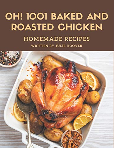 Oh! 1001 Homemade Baked and Roasted Chicken Recipes: A Homemade Baked and Roasted Chicken Cookbook You Won't be Able to Put Down