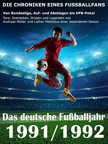 Das deutsche Fußballjahr 1991 / 1992: Von Bundesliga, Auf- und Abstiegen bis DFB-Pokal - Tore, Statistiken, Wissen und Legenden einer besonderen Saison