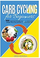 Carb Cycling for Beginners: 100 Approved Recipes and Exercises to Lose Weight, Burn Fat and Get in Shape in 30 Days