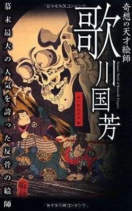 Kisō no tensai eshi Utagawa Kuniyoshi : bakumatsu saidai no ninki o hokotta hankotsu no eshi = Fantastic world of Kuniyoshi Utagawa