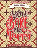 Baking Edition You Bake Me Happy: Funny And Inspirational Baking Quotes Coloring Book For Adults (Colorful Coloring Books For Adults)