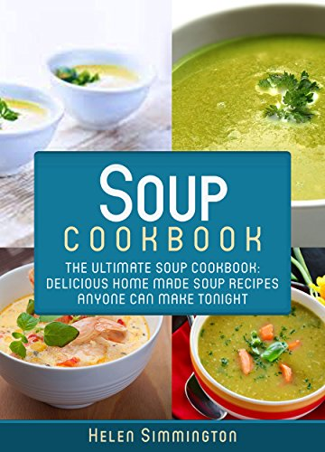 Soup Cookbook: The Ultimate Soup Cookbook: Delicious, Home Made Soup Recipes Anyone Can Make Tonight! (Soup Cookbook, Soup Cookbook Series) by [Helen Simmington]