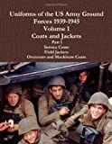Uniforms Of The Us Army Ground Forces 1939-1945, Volume 1 Coats And Jackets, Part I
