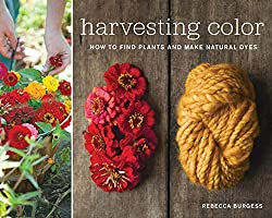 Harvesting Color: How to Find Plants and Make Natural Dyes. By Rebecca Burgess