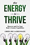The Energy To Thrive: Living a more dynamic and energized life with better health and energy