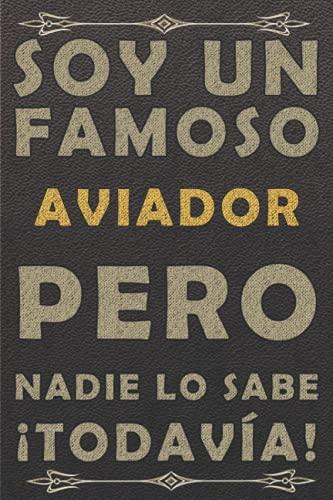 SOY UN FAMOSO AVIADOR PERO NADIE LO SABE ¡TODAVÍA!: piel diario ,cuaderno regalo, cumpleaños original, color marrón, 120 paginas, formato a5