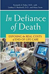 In Defiance of Death: Exposing the Real Costs of End-of-Life Care Kindle Edition