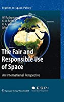 The Fair and Responsible Use of Space: An International Perspective (Studies in Space Policy, 4)