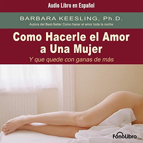 Como Hacerle el Amor A Una Mujer (Y Que Quede Con Ganas de Más) [Sex So Great She Can't Get Enough] audiobook cover art