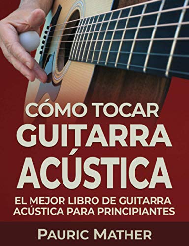 Cómo Tocar Guitarra Acústica: El Mejor Libro De...