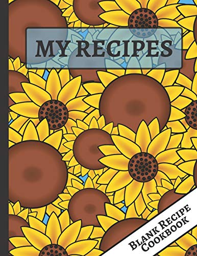 My Recipes: Cute Sunflower Blank Recipe Journal to Write, Document all Your Special Recipes and Notes for Your Favorite Meals... for Women, Wife, Mom
