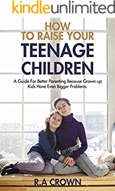 How to Raise your Teenage Children: A Guide for Better Parenting because Grown-up kids have Even Bigger Problems (Parenthood)