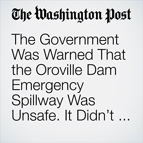 The Government Was Warned That the Oroville Dam Emergency Spillway Was Unsafe. It Didn't Listen. copertina