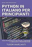 PYTHON IN ITALIANO PER PRINCIPIANTI: Guida per principianti per iniziare a conoscere il linguaggio di programmazione