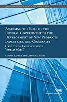 Assessing the Role of the Federal Government in the Development of New Products, Industries, and Companies: Case Study Evidence Since World War II (Annals of Science and Technology Policy)