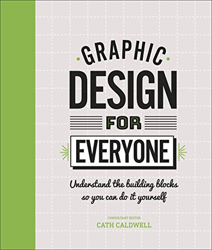 Graphic Design For Everyone: Understand the Building Blocks so You can Do...
