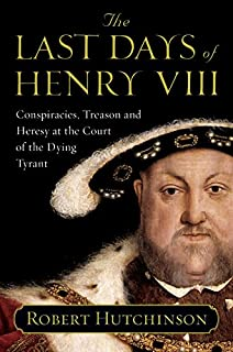 The Last Days of Henry VIII: Conspiracies, Treason and Heresy at the Court of the Dying Tyrant