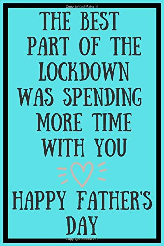 The Best Part Of The Lockdown Was Spending More Time With You Happy Father's Day : Fathers Day Notebook: Funny Fathers Day Gift Better Than A Card!