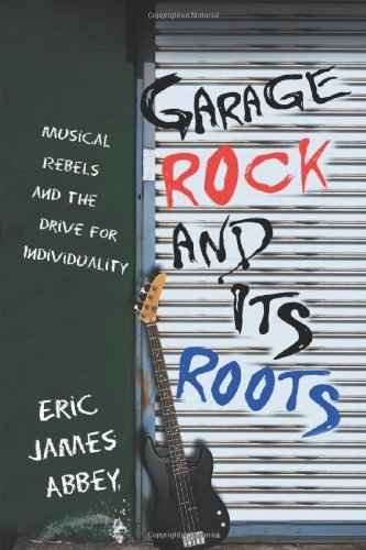 Garage Rock and Its Roots: Musical Rebels and the Drive for Individuality (English Edition)