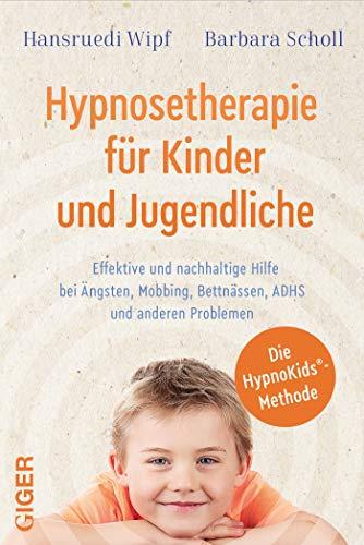 Hypnosetherapie für Kinder und Jugendliche: Effektive und nachhaltige Hilfe bei Ängsten, Mobbing, Bettnässen, ADHS und anderen Problemen