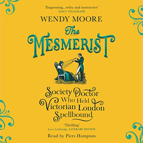 The Mesmerist     The Society Doctor Who Held Victorian London Spellbound              By:                                                                                                                                 Wendy Moore                               Narrated by:                                                                                                                                 Piers Hampton                      Length: 12 hrs and 41 mins     Not rated yet     Overall 0.0