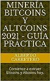 Minería Bitcoins y Altcoins 2021 - Guía práctica: Comience a extraer Bitcoins y Altcoins hoy.
