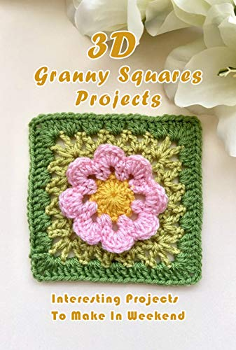 3D Granny Squares Projects: Interesting Projects To Make In Weekend: 3D Granny Squares Ideas (English Edition)