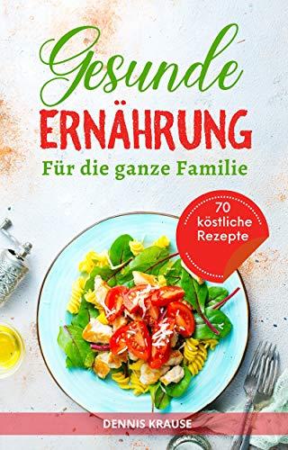 Gesunde Ernährung: Eine ausgewogene Ernährung für die ganze Familie. Gesund und lecker kochen mit vielen einfachen Rezepten. (Gesunde Rezepte zum Abnehmen 4)