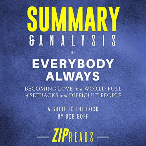 Summary & Analysis of Everybody Always: Becoming Love in a World Full of Setbacks and Difficult People by Bob Goff                   By:                                                                                                                                 ZIP Reads                               Narrated by:                                                                                                                                 Satauna Howery                      Length: 52 mins     Not rated yet     Overall 0.0