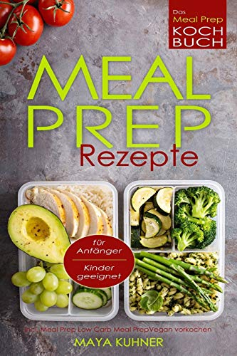 MEAL PREP Rezepte Das Meal Prep Kochbuch incl. Meal Prep Low Carb für Anfänger Kinder geeignet Meal Prep Vegan vorkochen