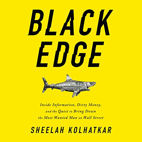 Black Edge     Inside Information, Dirty Money, and the Quest to Bring Down the Most Wanted Man on Wall Street              Written by:                                                                                                                                 Sheelah Kolhatkar                               Narrated by:                                                                                                                                 Kaleo Griffith                      Length: 12 hrs and 32 mins     17 ratings     Overall 4.4