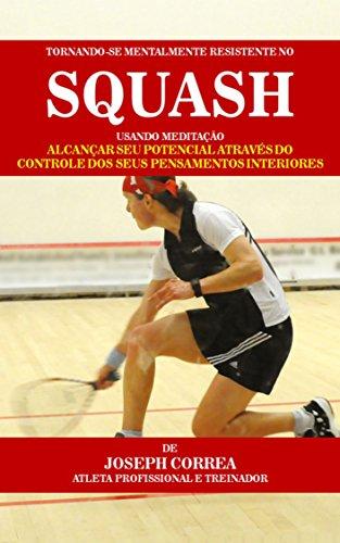 Tornando-se mentalmente resistente no Squash usando Meditação: Alcançar seu potencial através do controle dos seus pensamentos interiores (Portuguese Edition)