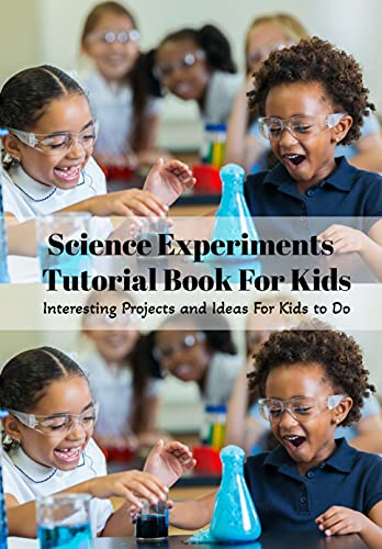 Science Experiments Tutorial Book For Kids: Interesting Projects and Ideas For Kids to Do: Science Experiments Tutorial Book For Kids (English Edition)