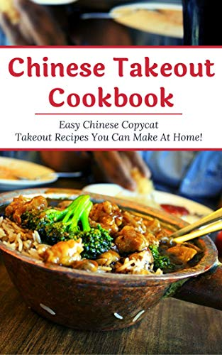 Chinese Takeout Cookbook: Easy Chinese Copycat Takeout Recipes You Can Make At Home! (Chinese Recipes Book 1) (English Edition)