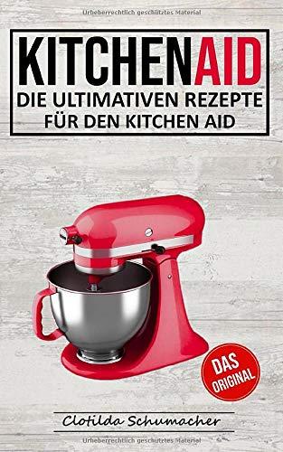 Kitchen Aid: Die ultimativen Rezepte für den Kitchen Aid