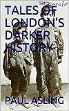 TALES OF LONDON'S DARKER HISTORY